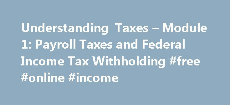 Understanding Taxes – Module 1: Payroll Taxes and Federal Income Tax Withholding #free #online #income http://incom.remmont.com/understanding-taxes-module-1-payroll-taxes-and-federal-income-tax-withholding-free-online-income/  #federal income tax form # Module 1: Payroll Taxes and Federal Income Tax Withholding To help students understand the withholding of payroll and income taxes from pay. Students will be able to identify the types and uses of payroll taxes. explain how federal income…