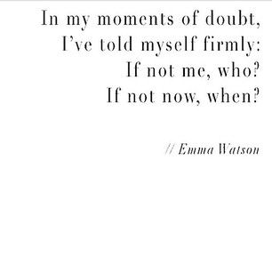 """""""In my moments of doubt, I've told myself firmly: If not me, who? If not now, when?""""- Emma Watson."""