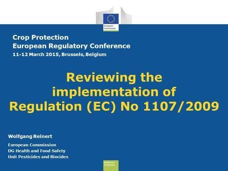 Health and Consumers Health and Consumers Reviewing the implementation of Regulation (EC) No 1107/2009 Crop Protection European Regulatory Conference 11-12.>