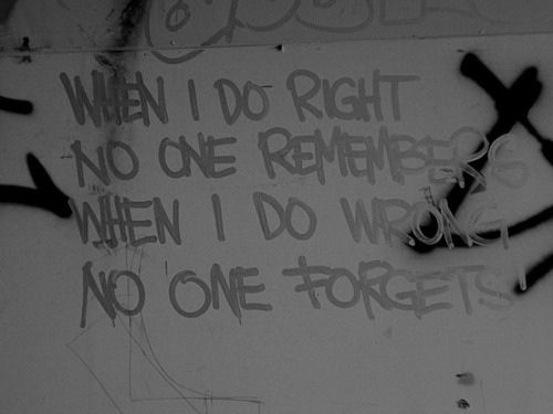 when i do right no one remembers, when i do wrong no one forgetsGoats, Point Of View, Life, Numbers One, Happy, Graffiti, True, Forgiveness And Forget, Inspiration Quotes
