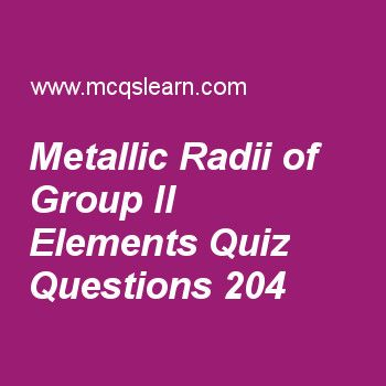 Learn quiz on metallic radii of group ii elements, A level chemistry quiz 204 to practice. Free chemistry MCQs questions and answers to learn metallic radii of group ii elements MCQs with answers. Practice MCQs to test knowledge on metallic radii of group ii elements, reactions of phenol, reintroducing amino acids and proteins, mole calculations, naming organic compounds worksheets.  Free metallic radii of group ii elements worksheet has multiple choice quiz questions as metal with biggest..