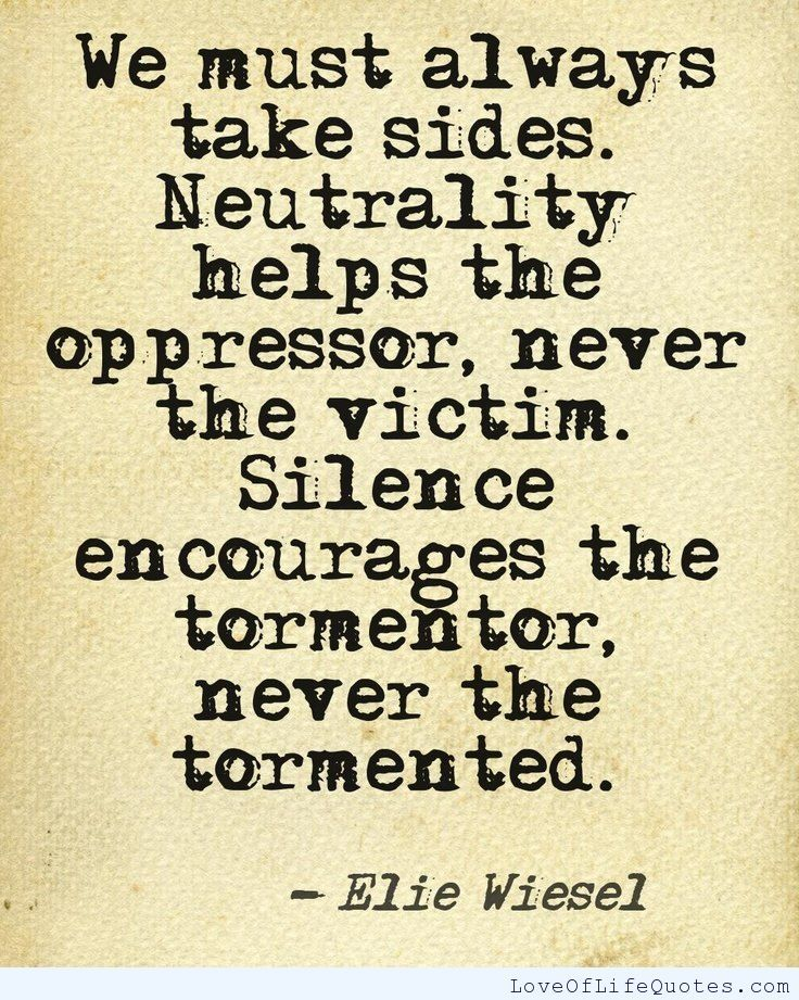 Elie Wiesel quote on the oppressor and the victim - http://www.loveoflifequotes.com/uncategorized/elie-wiesel-quote-oppressor-victim/