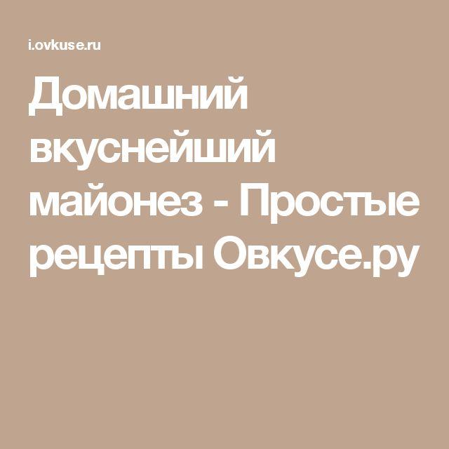 Домашний вкуснейший майонез - Простые рецепты Овкусе.ру