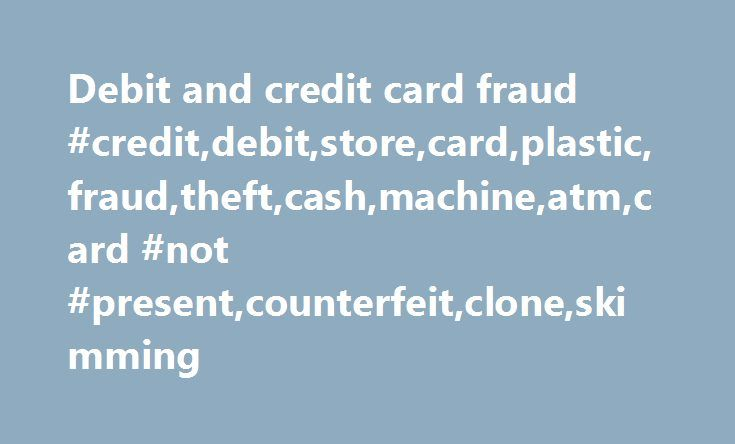 Debit and credit card fraud #credit,debit,store,card,plastic,fraud,theft,cash,machine,atm,card #not #present,counterfeit,clone,skimming http://namibia.nef2.com/debit-and-credit-card-fraud-creditdebitstorecardplasticfraudtheftcashmachineatmcard-not-presentcounterfeitcloneskimming/  # Debit and credit card fraud What it is When personal information is stolen from your debit, credit or store card, or the card itself is stolen, in order for money to be taken from your account or used to buy…