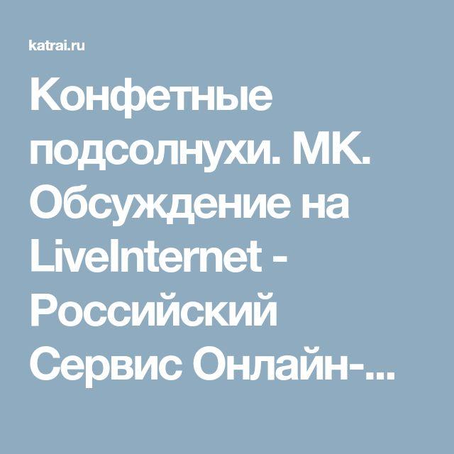 Конфетные подсолнухи. МК. Обсуждение на LiveInternet - Российский Сервис Онлайн-Дневников