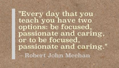 """Every day that you teach you have two options: be focused, passionate and caring, or to be focused, passionate and caring."" Robert John Meehan"