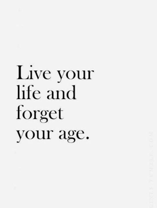 Hayatını yaşa ve yaşını unut.