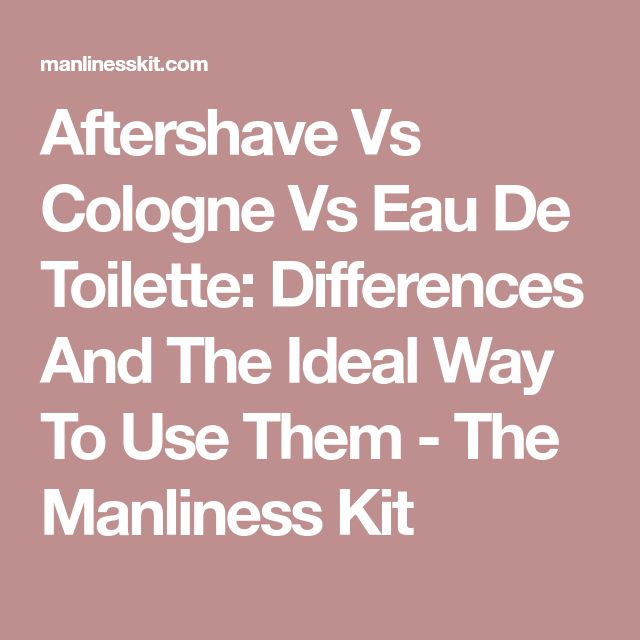 Aftershave Vs Cologne Vs Eau De Toilette: Differences And The Ideal Way To Use Them - The Manliness Kit
