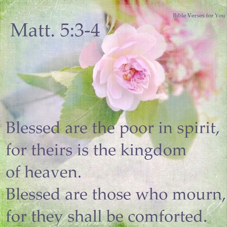 Blessed are the poor in spirit, for theirs is the Kingdom of Heaven. Blessed are those who mourn, for they shall be comforted. -- Matthew 5:3-4