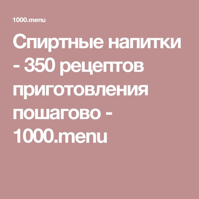 Спиртные напитки - 350 рецептов приготовления пошагово - 1000.menu