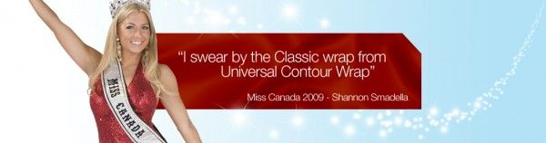 "Miss Canada 2009 – Shannon Smadella ""I swear by the UCW Classic Wrap and the Eurowave because these treatments give me fantastic results in a fast, natural way, meaning I don't have to resort to the drastic step of plastic surgery. Even my personal trainer was amazed with the results – he kept asking me how I managed to get a six-pack so quickly! I really like how the Eurowave strengthens my muscles, while the UCW Classic detoxifies my body, contributing to my overall well-being."""