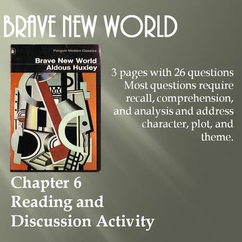 Created with Microsoft Word 2007This is an activity for students to complete while reading Chapter 6 of Brave New World, during discussion of the chapter, or as a small group activity. There are 3 pages with 26 questions. Most questions require recall, comprehension, and analysis and address character, plot, and theme.