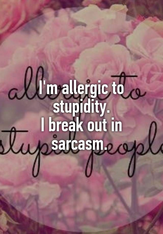 """I'm allergic to stupidity. I break out in sarcasm. """