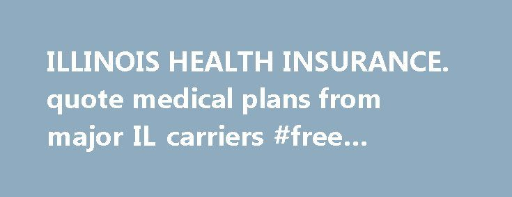 ILLINOIS HEALTH INSURANCE. quote medical plans from major IL carriers #free #credit #reports http://insurance.remmont.com/illinois-health-insurance-quote-medical-plans-from-major-il-carriers-free-credit-reports/  #health insurance illinois # Recent Updates for Illinois health insurance IllinoisPlans.com is a leading resource in Illinois for small businesses, individuals families, and seniors to learn about, compare and buy Illinois health insurance. Purchasing Illinois health insurance…