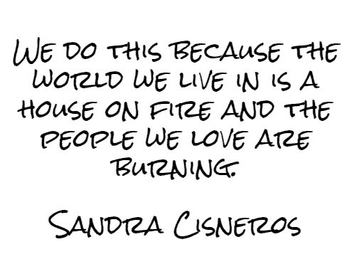 We do this because the world we live in is a house on fire and the people we love are burning.  Sandra Cisneros