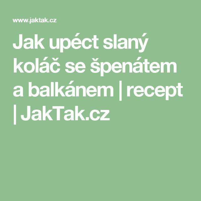 Jak upéct slaný koláč se špenátem a balkánem | recept | JakTak.cz