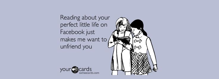 Reading about your perfect little life on Facebook just makes me want to unfriend you.