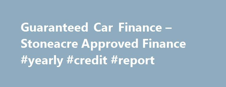 Guaranteed Car Finance – Stoneacre Approved Finance #yearly #credit #report http://credit-loan.remmont.com/guaranteed-car-finance-stoneacre-approved-finance-yearly-credit-report/  #guaranteed car finance no credit check # Popular Searches Two-out-of-Three Approved 93% Customer Satisfaction CCJs, Defaults and Bankruptcy No Deposit Required Guaranteed Car Finance When it comes to financing a car, everybody has different circumstances and there is no one-size-fits-all way of doing things…