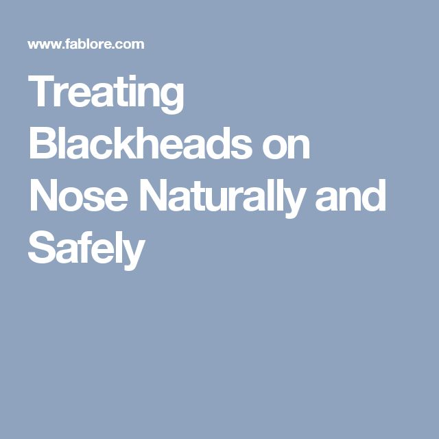 Treating Blackheads on Nose Naturally and Safely