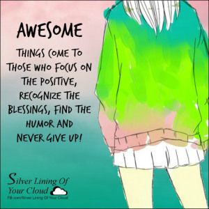 AWESOME things come to those who focus on the positive, recognize the blessings, find the humor and never give up! ~Comic Strip Mama_More fantastic quotes on: https://www.facebook.com/SilverLiningOfYourCloud  _Follow my Quote Blog on: http://silverliningofyourcloud.wordpress.com/