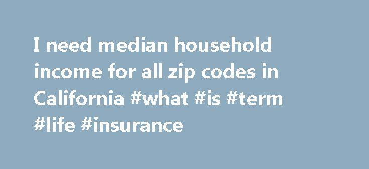I need median household income for all zip codes in California #what #is #term #life #insurance http://incom.remmont.com/i-need-median-household-income-for-all-zip-codes-in-california-what-is-term-life-insurance/  #household income by zip code # These data are available from American FactFinder on the Census Bureau's web site for the year 2000.: The data you are trying to obtain can be located in Table HCT012. Median household income for California. I ve downloaded all zip codes for the…