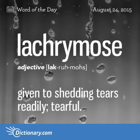 lachrymose (n.) 1. given to shedding tears readily; tearful. suggestive of or tending to cause tears; mournful.