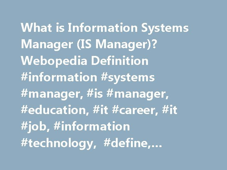 What is Information Systems Manager (IS Manager)? Webopedia Definition #information #systems #manager, #is #manager, #education, #it #career, #it #job, #information #technology, #define, #glossary, #dictionary http://jamaica.nef2.com/what-is-information-systems-manager-is-manager-webopedia-definition-information-systems-manager-is-manager-education-it-career-it-job-information-technology-define-glossary-d/  # IS manager – information systems manager Related Terms Information systems managers…