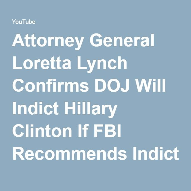 Attorney General Loretta Lynch Confirms DOJ Will Indict Hillary Clinton If FBI Recommends Indictment - YouTube