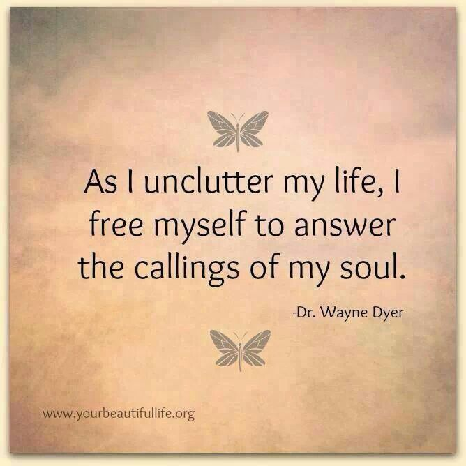 As I unclutter my life, I free myself to answer the callings of my soul. - Dr. Wayne Dyer