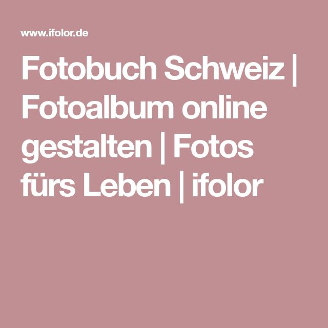 Fotobuch Schweiz | Fotoalbum online gestalten | Fotos fürs Leben | ifolor