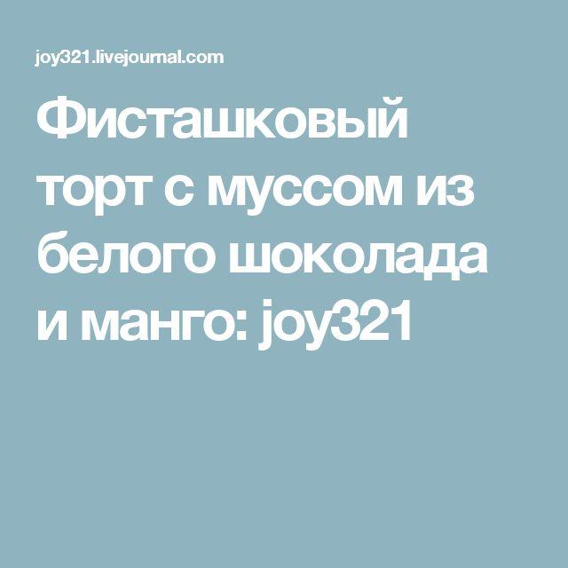 Фисташковый торт с муссом из белого шоколада и манго: joy321
