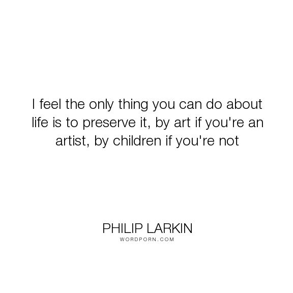 "Philip Larkin - ""I feel the only thing you can do about life is to preserve it, by art if you're an..."". poetry, art, children, poem, youth, poet, letters-to-monica, philip-larkin"