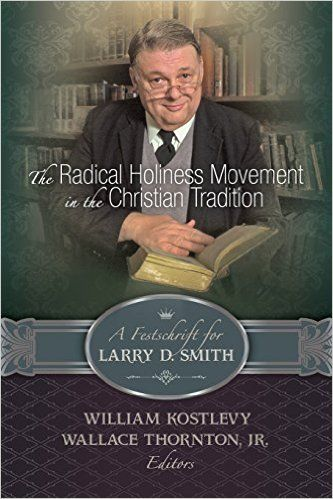 The Radical Holiness Movement in the Christian Tradition: a Festschrift for Larry D. Smith, Edited by William Kostlevy and Wallace Thornton, Jr.