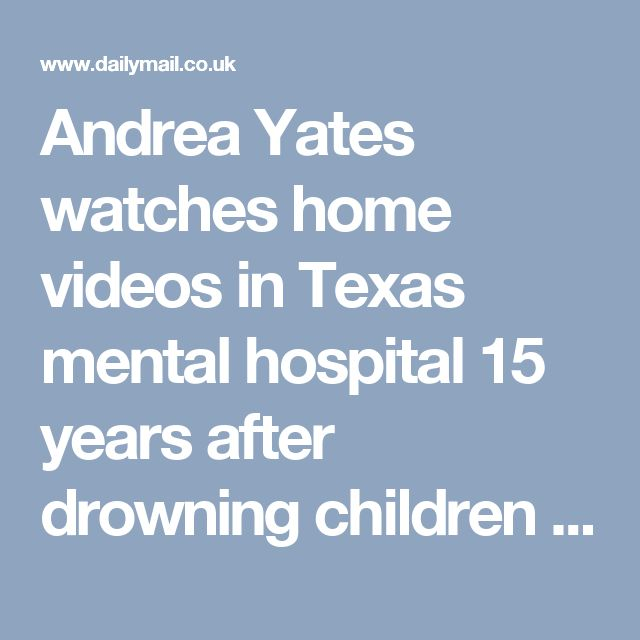 Andrea Yates watches home videos in Texas mental hospital 15 years after drowning children | Daily Mail Online