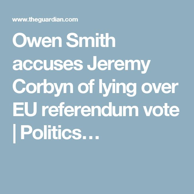 Owen Smith accuses Jeremy Corbyn of lying over EU referendum vote | Politics…