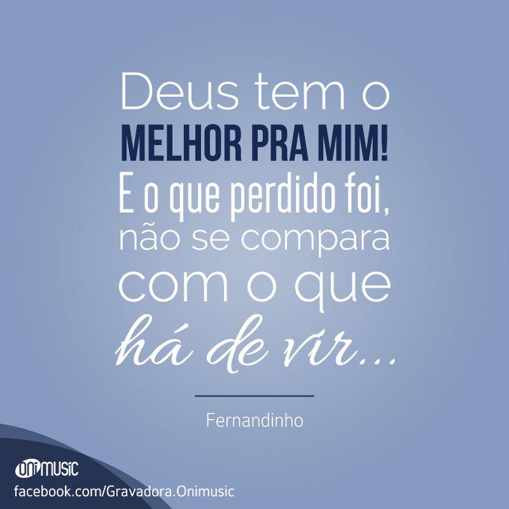 """""""Deus tem o melhor pra mim! E o que perdido foi, não se compara com o que há de vir..."""" {Fernandinho}"""