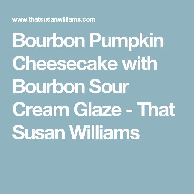 Bourbon Pumpkin Cheesecake with Bourbon Sour Cream Glaze - That Susan Williams