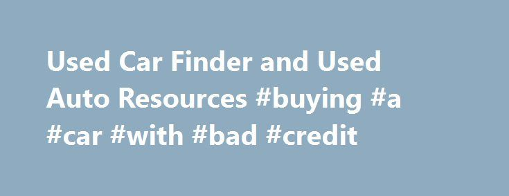 Used Car Finder and Used Auto Resources #buying #a #car #with #bad #credit http://car.remmont.com/used-car-finder-and-used-auto-resources-buying-a-car-with-bad-credit/  #used car search engines # Used Car Finder and Research About Used Car Finder Carfinderservice.com's used car finder page provides you with a wealth of knowledge to make a good decision on a used car. The information here includes used car prices, makes, models and details that can be difficult to find. Our used auto […]The…