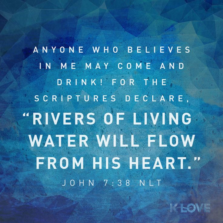 """K-LOVE Daily Verse: Anyone who believes in me may come and drink! For the Scriptures declare, """"Rivers of living water will flow from his heart."""" John 7:38 NLT"""