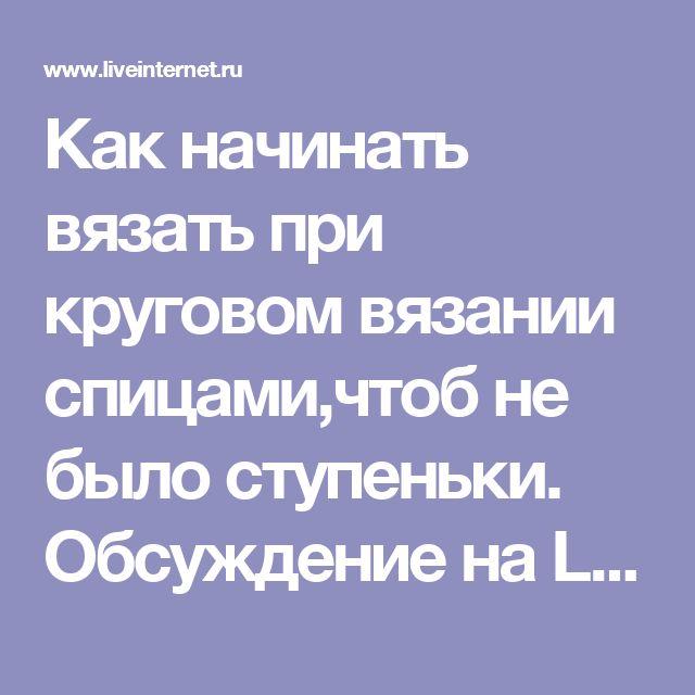 Как начинать вязать при круговом вязании спицами,чтоб не было ступеньки. Обсуждение на LiveInternet - Российский Сервис Онлайн-Дневников
