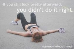 If you still look pretty afterward, you didn't do it right! SO TRUE!  hahaha