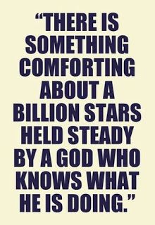 There is something comforting about a billion stars held steady by a God who knows what He is doing.