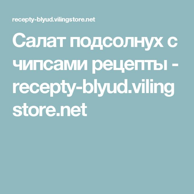 Салат подсолнух с чипсами рецепты - recepty-blyud.vilingstore.net