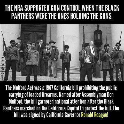 The NRA supported gun control when the Black Panthers were the ones holding the guns. The Mulford Act was a 1967 California bill prohibiting the public carrying of loaded firearms. Named after Assemblyman Don Mulford, the bill garnered national attention after the Black Panthers marched on the California Capitol to protest the bill. The bill was signed by California Governor Ronald Reagan!