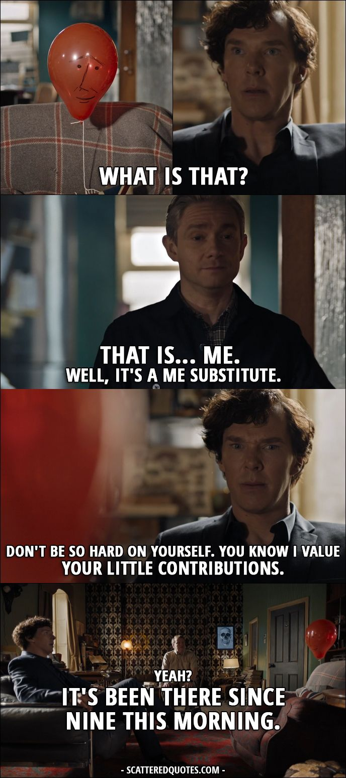 Sherlock Quote from 4x01 │ Sherlock Holmes: What is that? (balloon with a face drawn on it) John Watson: That is… me. Well, it's a me substitute. Sherlock Holmes: Don't be so hard on yourself. You know I value your little contributions. John Watson: Yeah? It's been there since nine this morning. Sherlock Holmes: Has it? Where were you? John Watson: Helping Mrs H with her Sudoku. - more at megacutie.co.uk