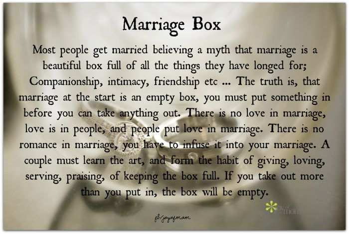 Most people get married believing a myth that marriage is a beautiful box full of all the things they have longed for; Companionship, intimacy, friendship, etc… The truth is, marriage at the start is an empty box, you must put something in before you can take anything out of.... <3