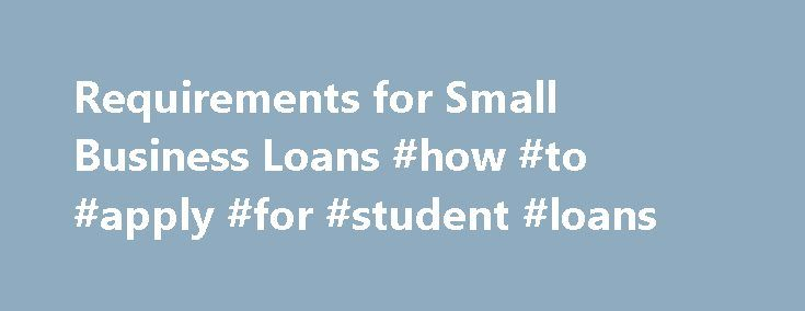 Requirements for Small Business Loans #how #to #apply #for #student #loans http://loan.remmont.com/requirements-for-small-business-loans-how-to-apply-for-student-loans/  #sba loan requirements # Other People Are Reading Requirements The requirements for a small business loan typically include: Personal financial statements Purpose of the loan History of the business Cash flow and expenses Business plan Business experience Aging of accounts receivable and payable (existing business) Function…