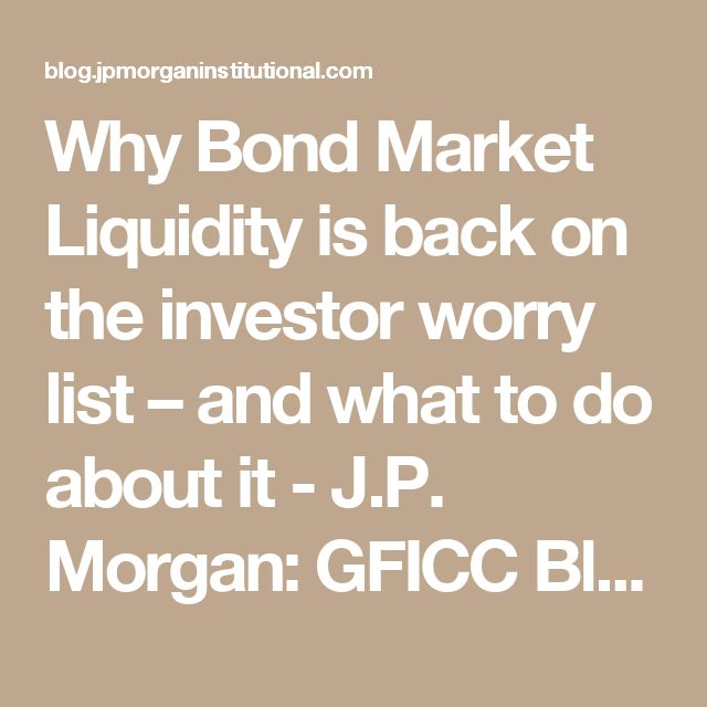 Why Bond Market Liquidity is back on the investor worry list – and what to do about it - J.P. Morgan: GFICC Blog