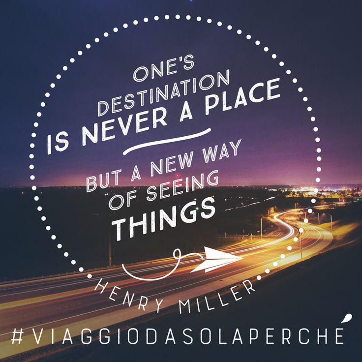 La nostra destinazione non è mai una località ma piuttosto un modo di vedere le cose.  One's destination is never a place but a new way of seeing things.  Henry Miller