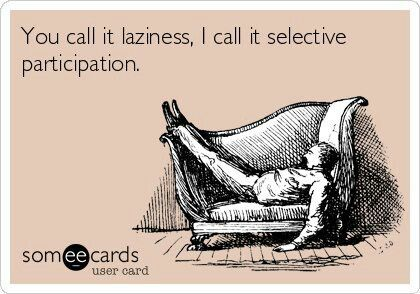 You call it laziness, I call it selective participation (some ecards, funny ecards)
